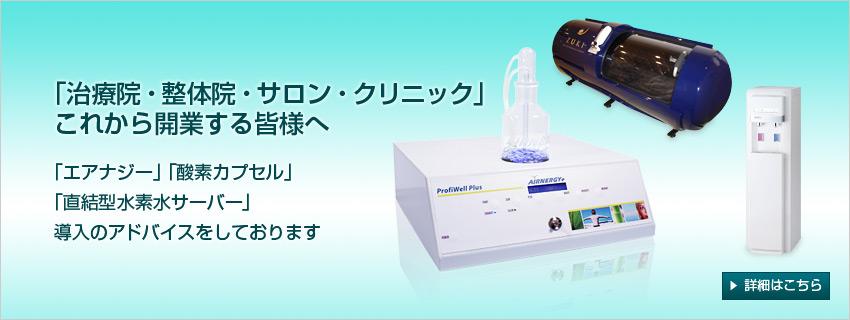 「治療院・整体院・サロン・クリニック」これから開業する皆様へ 「エアナジー」「酸素カプセル」「直結型水素水サーバー」導入のアドバイスをしております